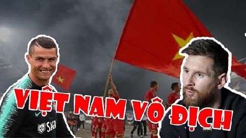 Chế: CR7, Messi chúc mừng Việt Nam vô địch AFF Cup