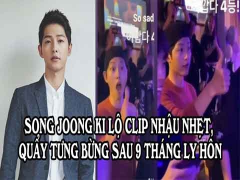 Song Joong Ki lộ clip nhậu nhẹt, quẩy tưng bừng sau 9 tháng ly hôn