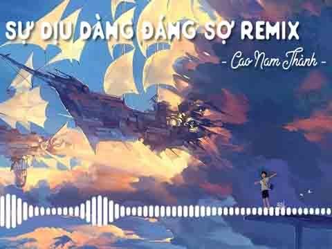 Sự Dịu Dàng Đáng Sợ Remix - Cao Nam Thành