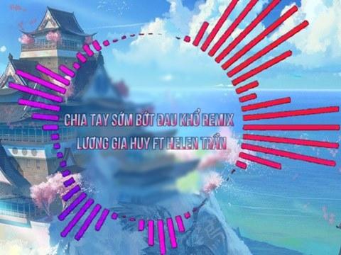 Chia Tay Sớm Bớt Đau Khổ (Remix) - Lương Gia Huy ft Helen Trần
